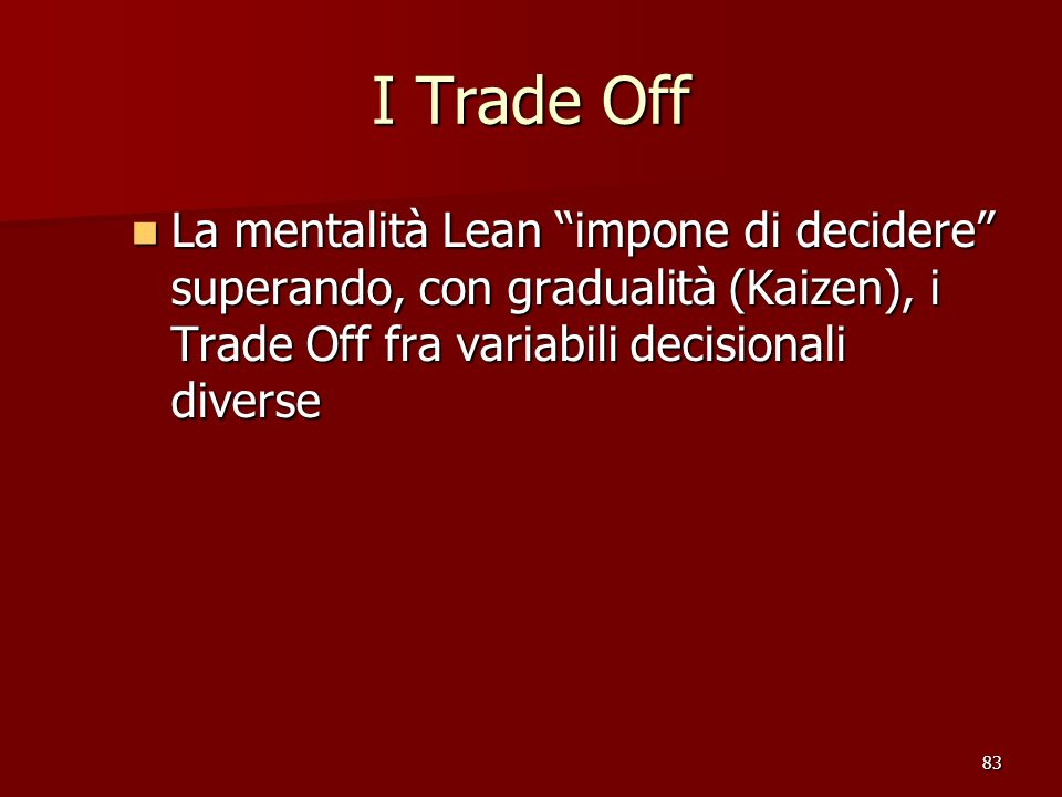 83 I Trade Off La mentalità Lean impone di decidere superando, con gradualità (Kaizen), i Trade Off fra variabili decisionali diverse La mentalità Lean impone di decidere superando, con gradualità (Kaizen), i Trade Off fra variabili decisionali diverse