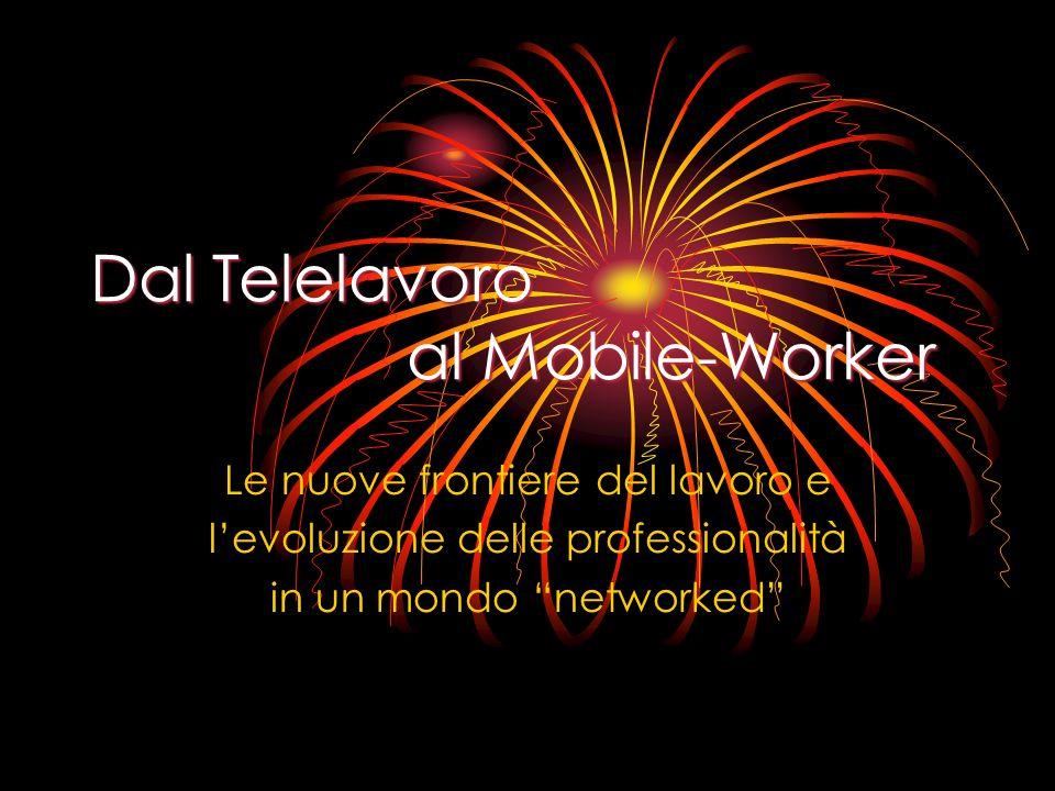 Dal Telelavoro al Mobile-Worker Le nuove frontiere del lavoro e levoluzione delle professionalità in un mondo networked