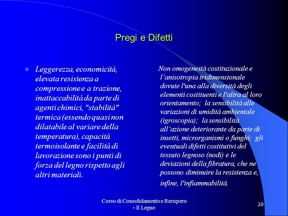 Corso di Consolidamento e Recupero - Il Legno 20 Pregi e Difetti Leggerezza, economicità, elevata resistenza a compressione e a trazione, inattaccabil