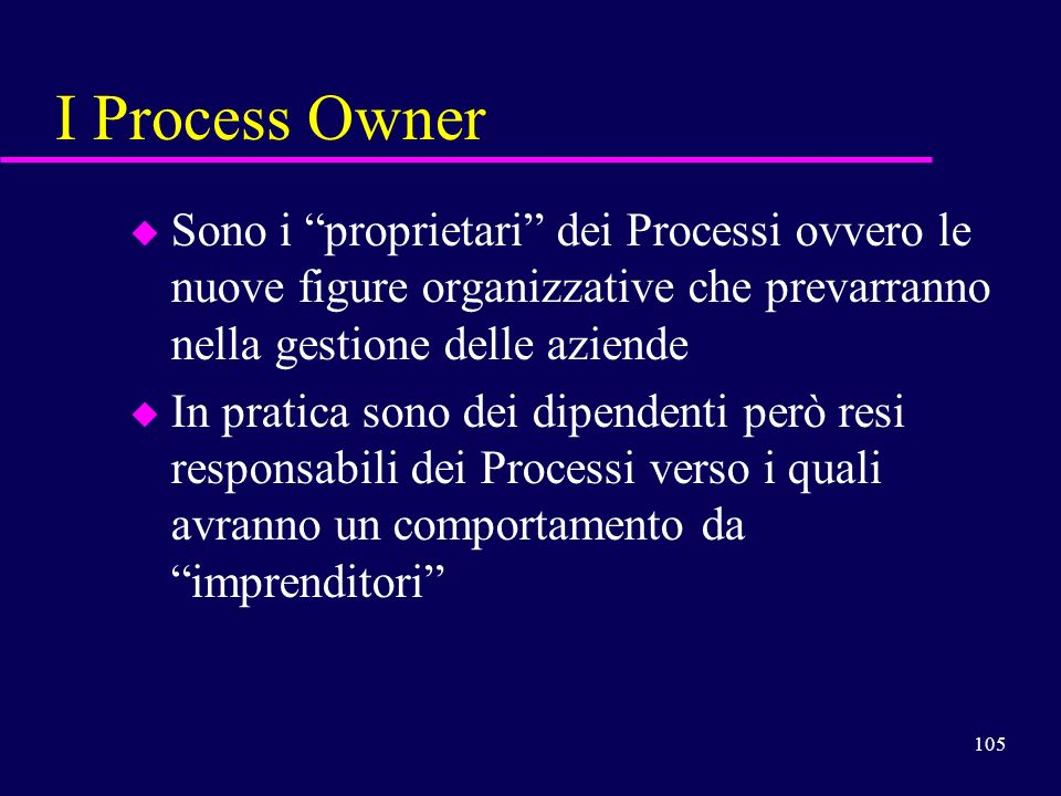 105 I Process Owner u Sono i proprietari dei Processi ovvero le nuove figure organizzative che prevarranno nella gestione delle aziende u In pratica s