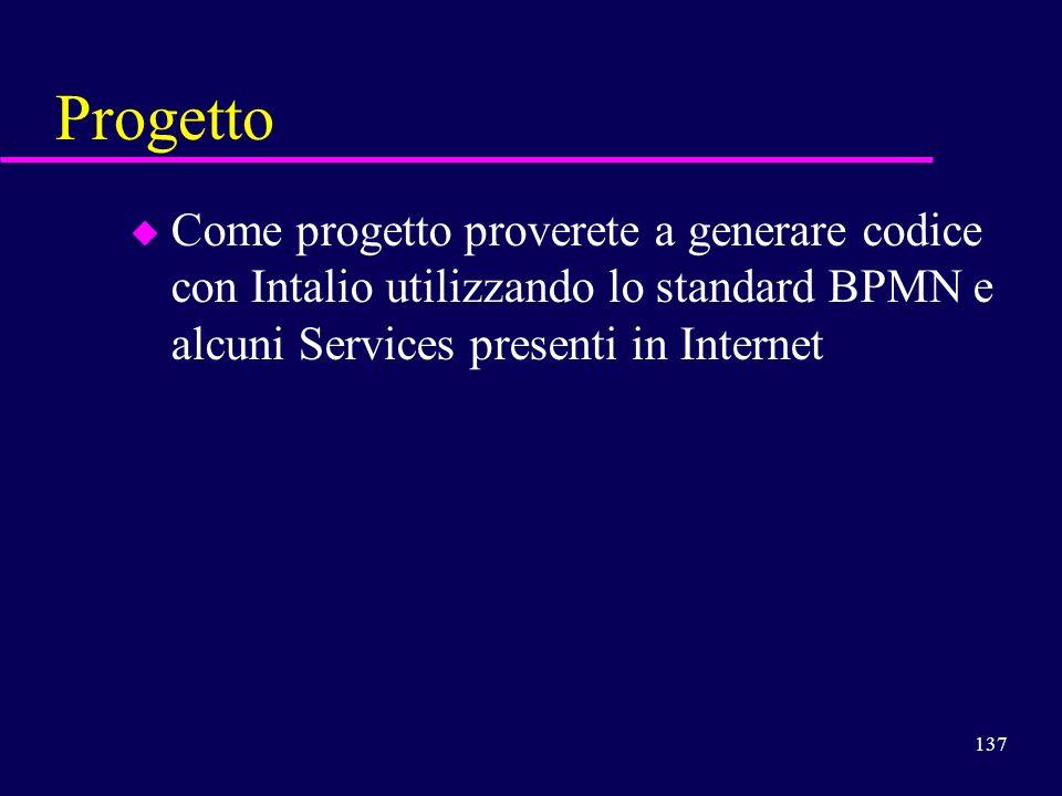 137 Progetto u Come progetto proverete a generare codice con Intalio utilizzando lo standard BPMN e alcuni Services presenti in Internet