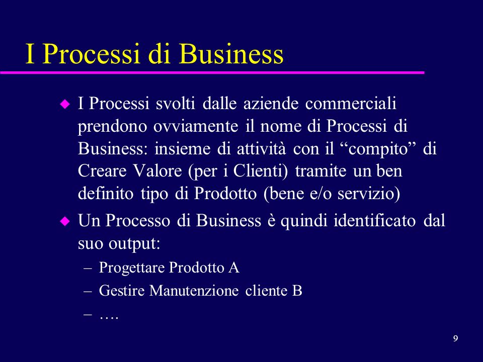 9 I Processi di Business u I Processi svolti dalle aziende commerciali prendono ovviamente il nome di Processi di Business: insieme di attività con il