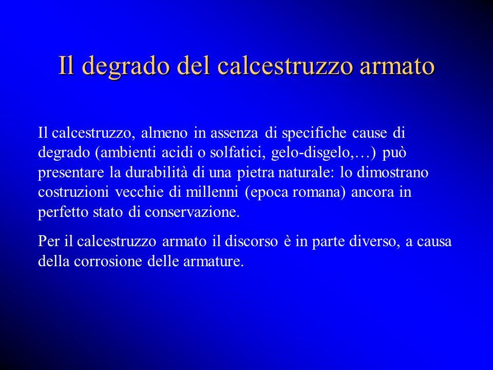 Il degrado del calcestruzzo armato Il calcestruzzo, almeno in assenza di specifiche cause di degrado (ambienti acidi o solfatici, gelo-disgelo,…) può
