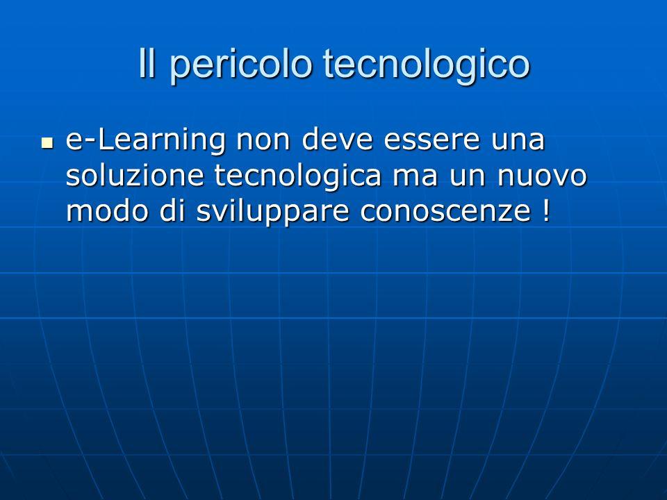 Il pericolo tecnologico e-Learning non deve essere una soluzione tecnologica ma un nuovo modo di sviluppare conoscenze .