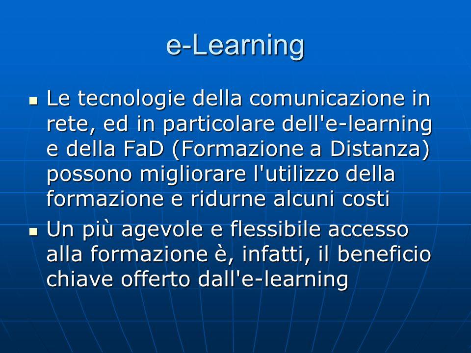 e-Learning Le tecnologie della comunicazione in rete, ed in particolare dell e-learning e della FaD (Formazione a Distanza) possono migliorare l utilizzo della formazione e ridurne alcuni costi Le tecnologie della comunicazione in rete, ed in particolare dell e-learning e della FaD (Formazione a Distanza) possono migliorare l utilizzo della formazione e ridurne alcuni costi Un più agevole e flessibile accesso alla formazione è, infatti, il beneficio chiave offerto dall e-learning Un più agevole e flessibile accesso alla formazione è, infatti, il beneficio chiave offerto dall e-learning