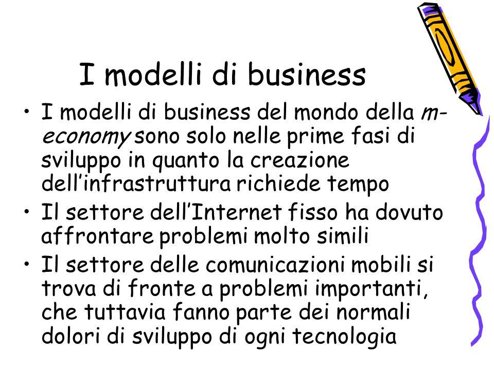 I modelli di business I modelli di business del mondo della m- economy sono solo nelle prime fasi di sviluppo in quanto la creazione dellinfrastruttura richiede tempo Il settore dellInternet fisso ha dovuto affrontare problemi molto simili Il settore delle comunicazioni mobili si trova di fronte a problemi importanti, che tuttavia fanno parte dei normali dolori di sviluppo di ogni tecnologia