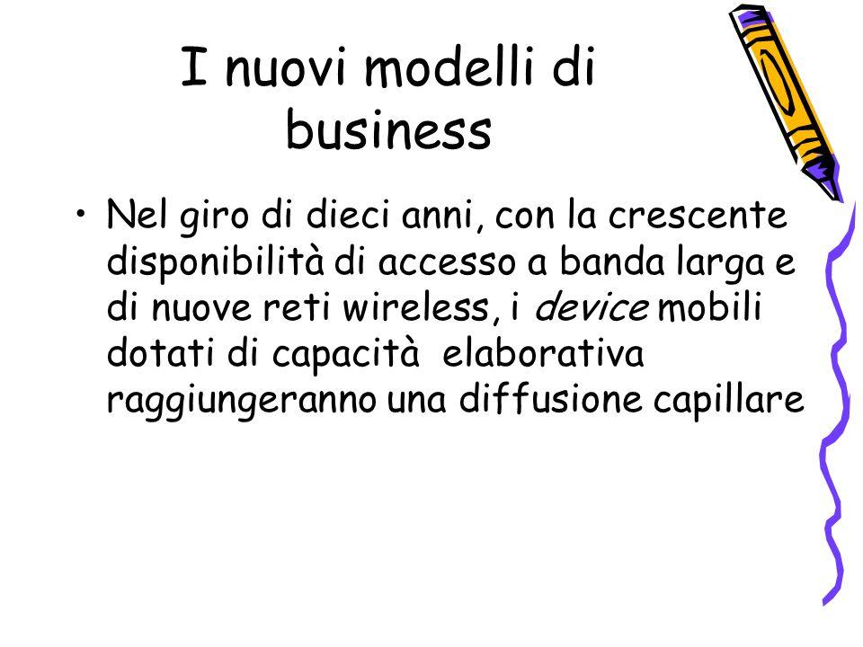 I nuovi modelli di business Nel giro di dieci anni, con la crescente disponibilità di accesso a banda larga e di nuove reti wireless, i device mobili dotati di capacità elaborativa raggiungeranno una diffusione capillare