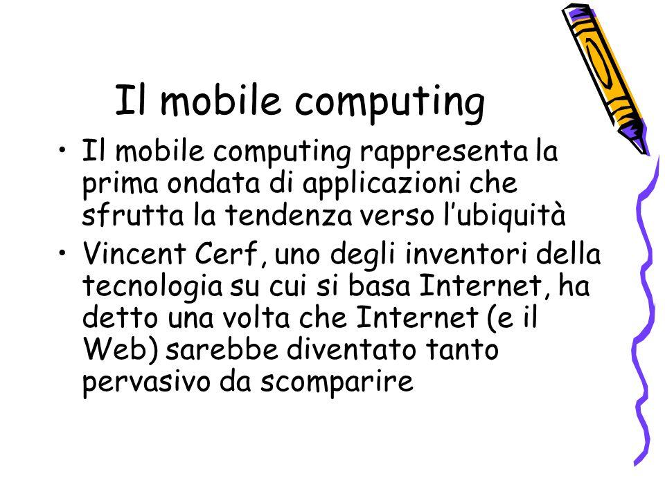 Il mobile computing Il mobile computing rappresenta la prima ondata di applicazioni che sfrutta la tendenza verso lubiquità Vincent Cerf, uno degli inventori della tecnologia su cui si basa Internet, ha detto una volta che Internet (e il Web) sarebbe diventato tanto pervasivo da scomparire