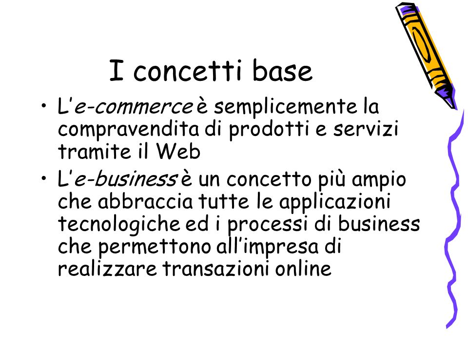 I concetti base Le-commerce è semplicemente la compravendita di prodotti e servizi tramite il Web Le-business è un concetto più ampio che abbraccia tutte le applicazioni tecnologiche ed i processi di business che permettono allimpresa di realizzare transazioni online