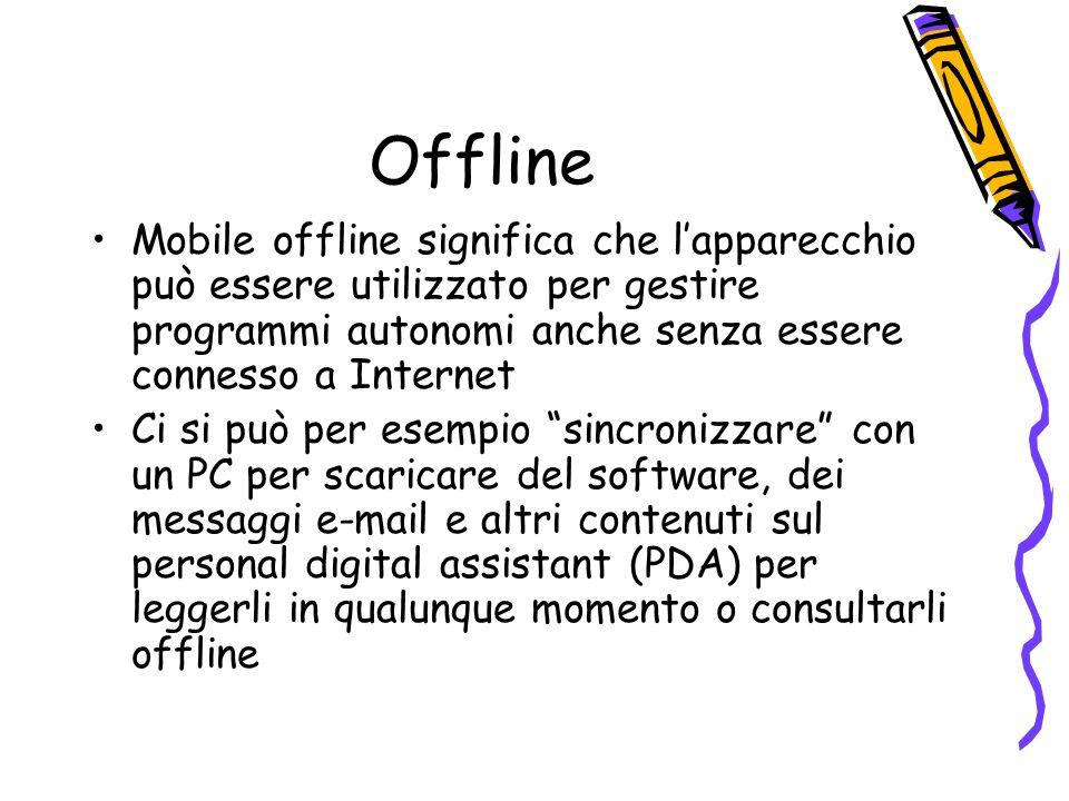 Offline Mobile offline significa che lapparecchio può essere utilizzato per gestire programmi autonomi anche senza essere connesso a Internet Ci si può per esempio sincronizzare con un PC per scaricare del software, dei messaggi e-mail e altri contenuti sul personal digital assistant (PDA) per leggerli in qualunque momento o consultarli offline