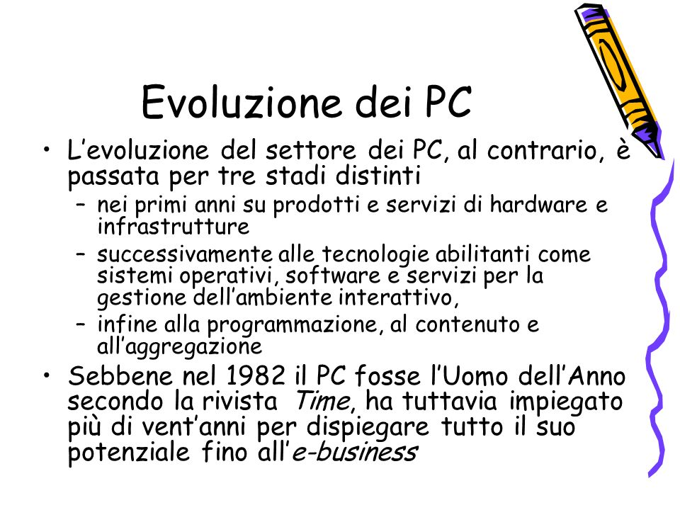 Evoluzione dei PC Levoluzione del settore dei PC, al contrario, è passata per tre stadi distinti –nei primi anni su prodotti e servizi di hardware e infrastrutture –successivamente alle tecnologie abilitanti come sistemi operativi, software e servizi per la gestione dellambiente interattivo, –infine alla programmazione, al contenuto e allaggregazione Sebbene nel 1982 il PC fosse lUomo dellAnno secondo la rivista Time, ha tuttavia impiegato più di ventanni per dispiegare tutto il suo potenziale fino alle-business