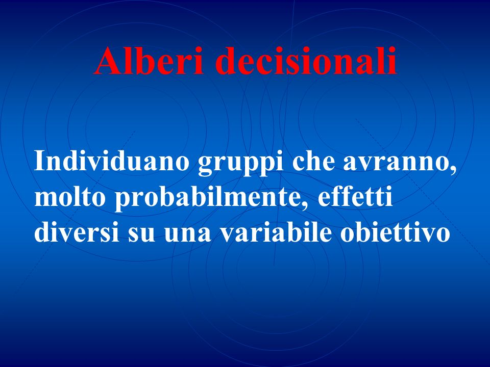 Alberi decisionali Individuano gruppi che avranno, molto probabilmente, effetti diversi su una variabile obiettivo