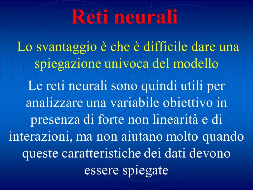 Reti neurali Lo svantaggio è che è difficile dare una spiegazione univoca del modello Le reti neurali sono quindi utili per analizzare una variabile o
