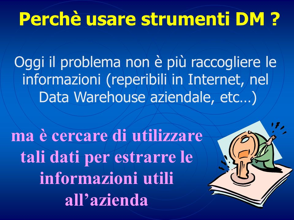 Perchè usare strumenti DM ? Oggi il problema non è più raccogliere le informazioni (reperibili in Internet, nel Data Warehouse aziendale, etc…) ma è c
