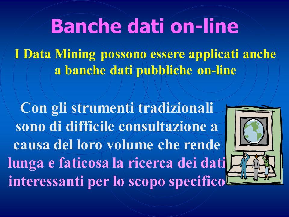 I Data Mining possono essere applicati anche a banche dati pubbliche on-line Banche dati on-line Con gli strumenti tradizionali sono di difficile cons