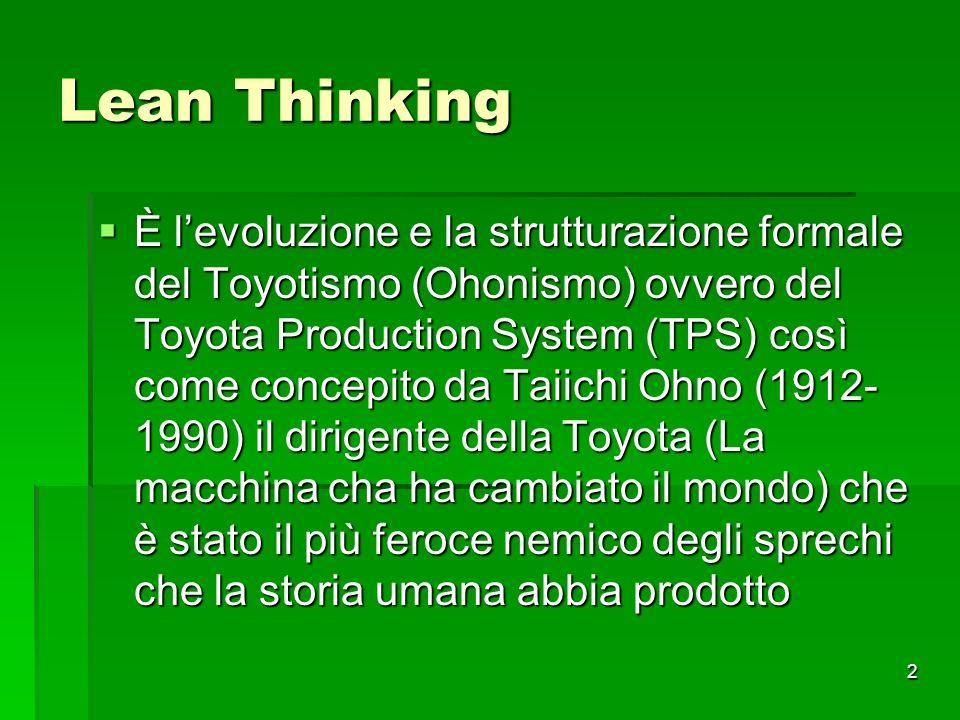 2 Lean Thinking È levoluzione e la strutturazione formale del Toyotismo (Ohonismo) ovvero del Toyota Production System (TPS) così come concepito da Ta