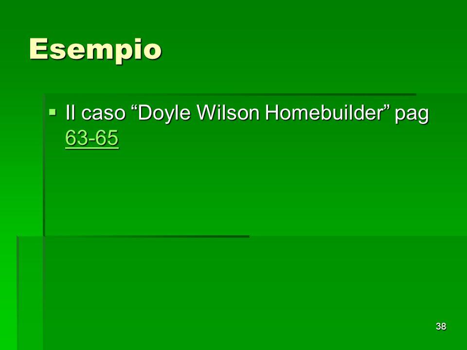 38 Esempio Il caso Doyle Wilson Homebuilder pag 63-65 Il caso Doyle Wilson Homebuilder pag 63-65 63-65