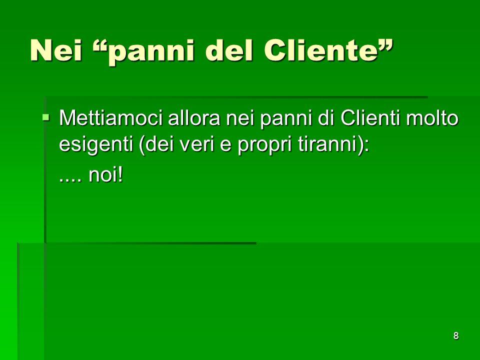 8 Nei panni del Cliente Mettiamoci allora nei panni di Clienti molto esigenti (dei veri e propri tiranni): Mettiamoci allora nei panni di Clienti molt