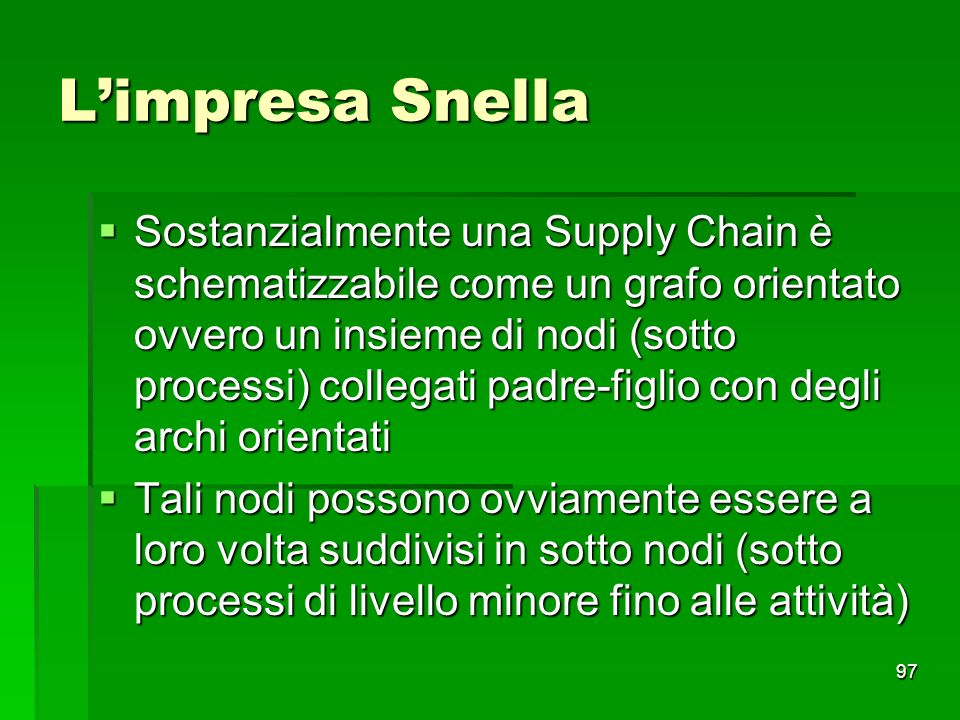 97 Limpresa Snella Sostanzialmente una Supply Chain è schematizzabile come un grafo orientato ovvero un insieme di nodi (sotto processi) collegati pad