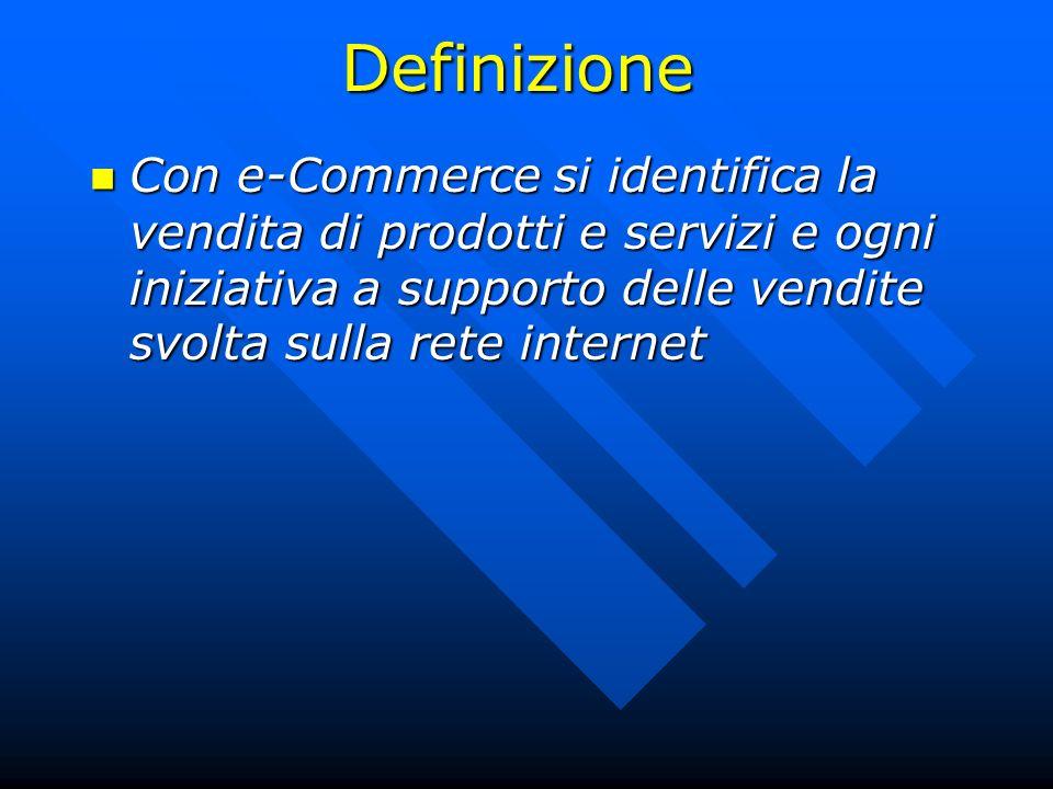 Definizione Con e-Commerce si identifica la vendita di prodotti e servizi e ogni iniziativa a supporto delle vendite svolta sulla rete internet Con e-