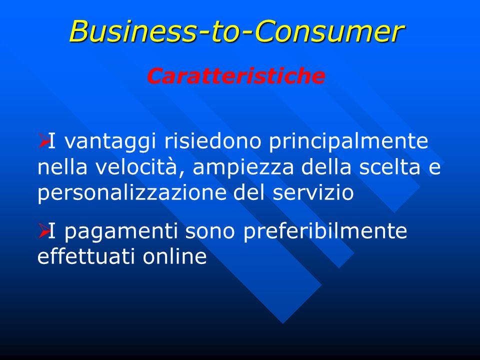 Business-to-Consumer Caratteristiche I vantaggi risiedono principalmente nella velocità, ampiezza della scelta e personalizzazione del servizio I paga