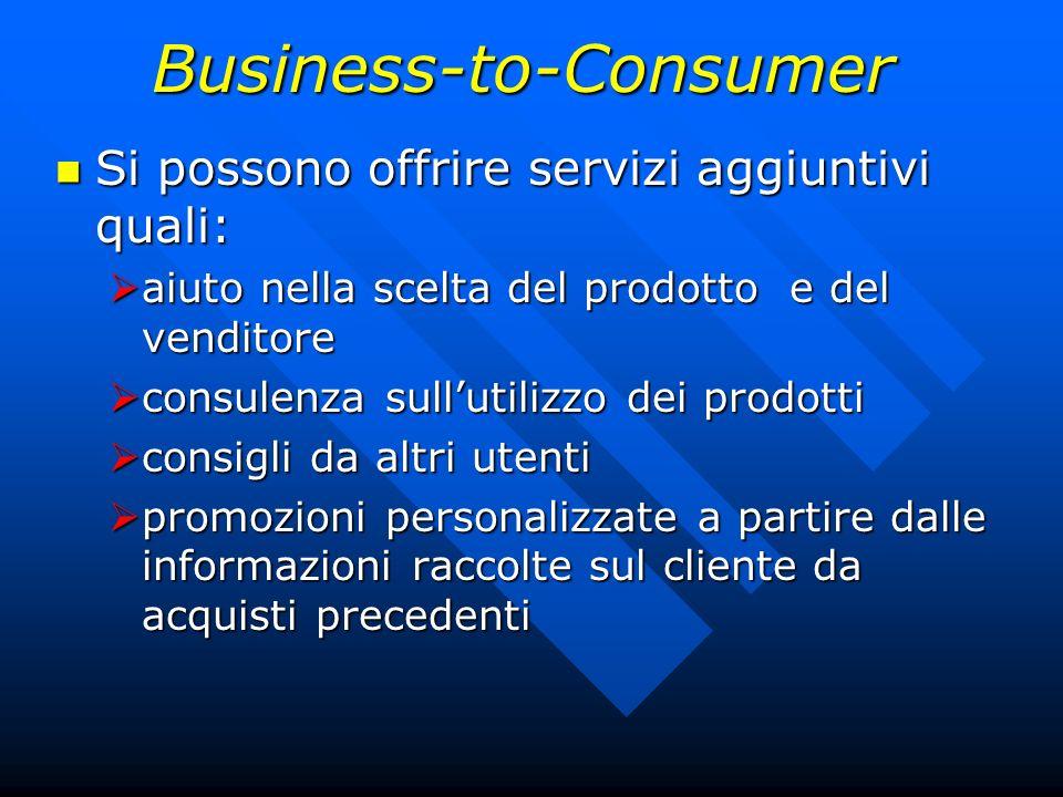 Business-to-Consumer Si possono offrire servizi aggiuntivi quali: Si possono offrire servizi aggiuntivi quali: aiuto nella scelta del prodotto e del v