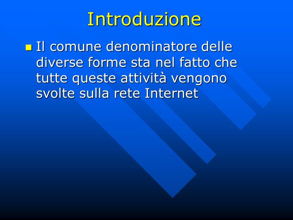 Introduzione Il comune denominatore delle diverse forme sta nel fatto che tutte queste attività vengono svolte sulla rete Internet Il comune denominat