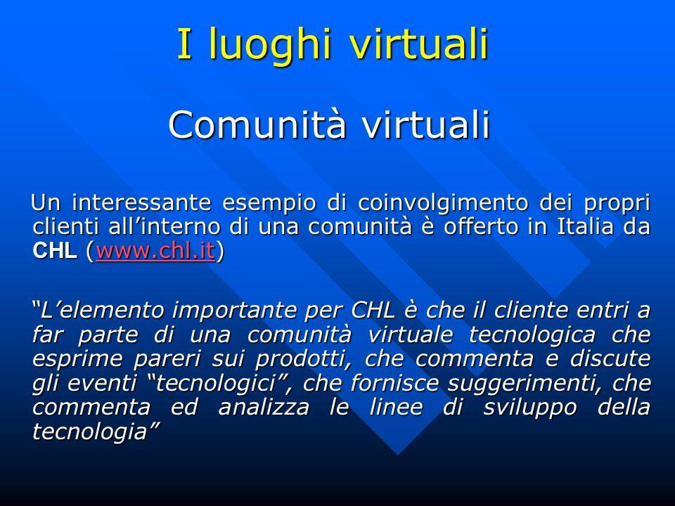 I luoghi virtuali Comunità virtuali Un interessante esempio di coinvolgimento dei propri clienti allinterno di una comunità è offerto in Italia da CHL