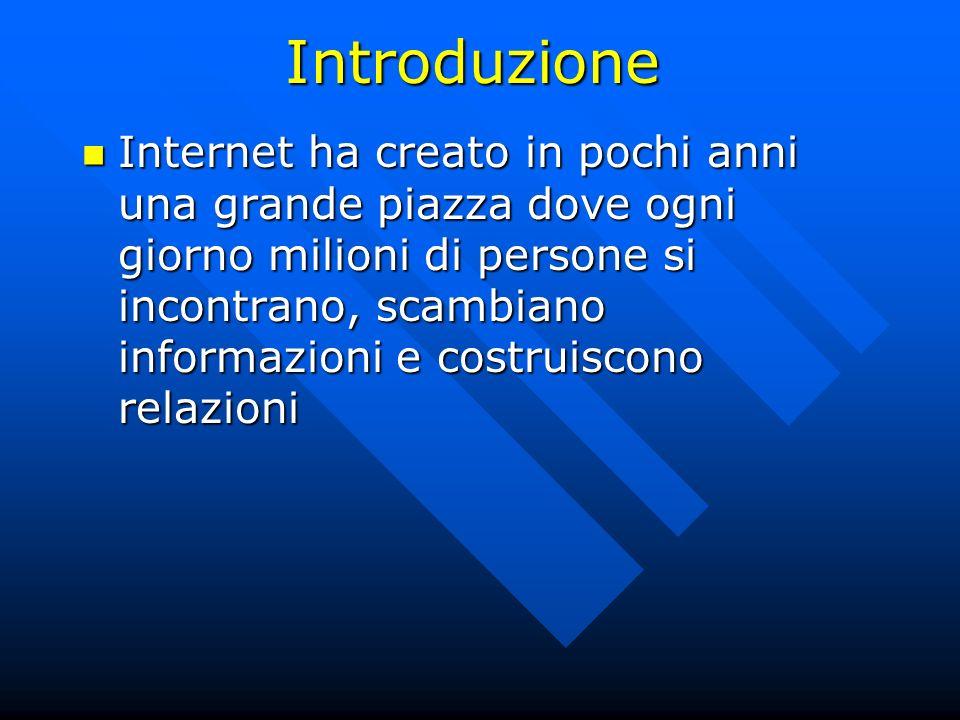 Introduzione Internet ha creato in pochi anni una grande piazza dove ogni giorno milioni di persone si incontrano, scambiano informazioni e costruisco