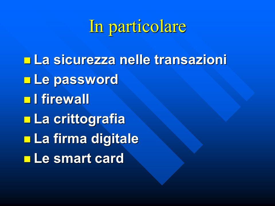In particolare La sicurezza nelle transazioni La sicurezza nelle transazioni Le password Le password I firewall I firewall La crittografia La crittogr