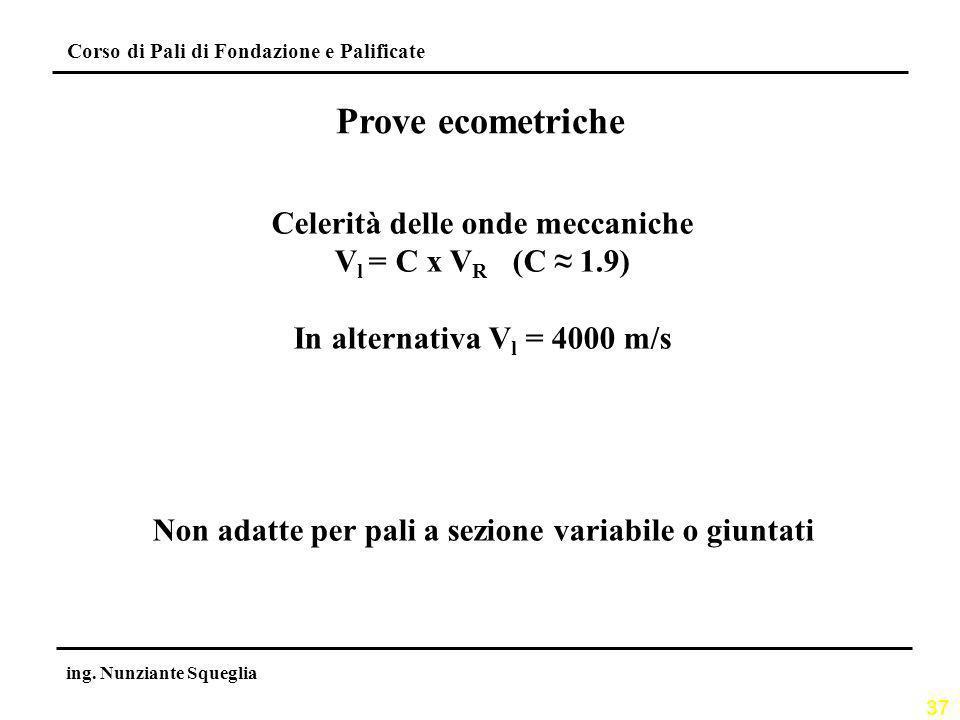 37 Corso di Pali di Fondazione e Palificate ing. Nunziante Squeglia Prove ecometriche Celerità delle onde meccaniche V l = C x V R (C 1.9) In alternat