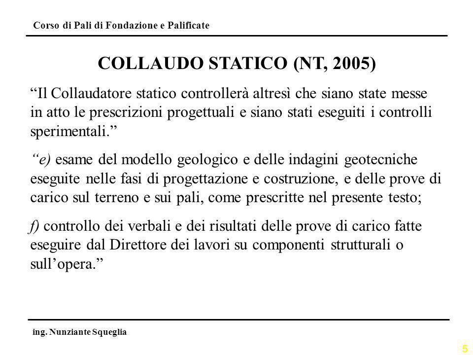 5 Corso di Pali di Fondazione e Palificate ing. Nunziante Squeglia COLLAUDO STATICO (NT, 2005) Il Collaudatore statico controllerà altresì che siano s