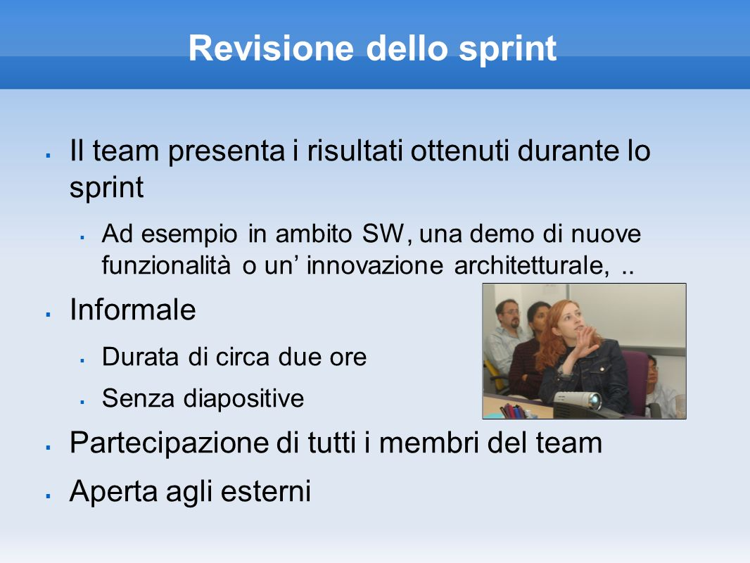 Revisione dello sprint Il team presenta i risultati ottenuti durante lo sprint Ad esempio in ambito SW, una demo di nuove funzionalità o un innovazion