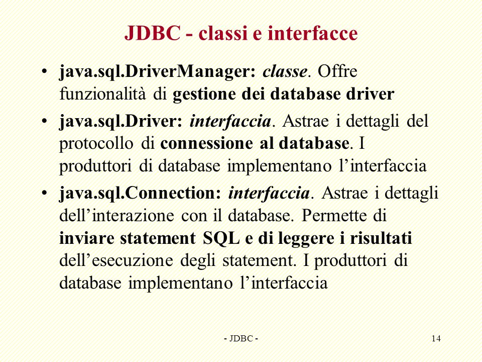 - JDBC -14 JDBC - classi e interfacce java.sql.DriverManager: classe. Offre funzionalità di gestione dei database driver java.sql.Driver: interfaccia.