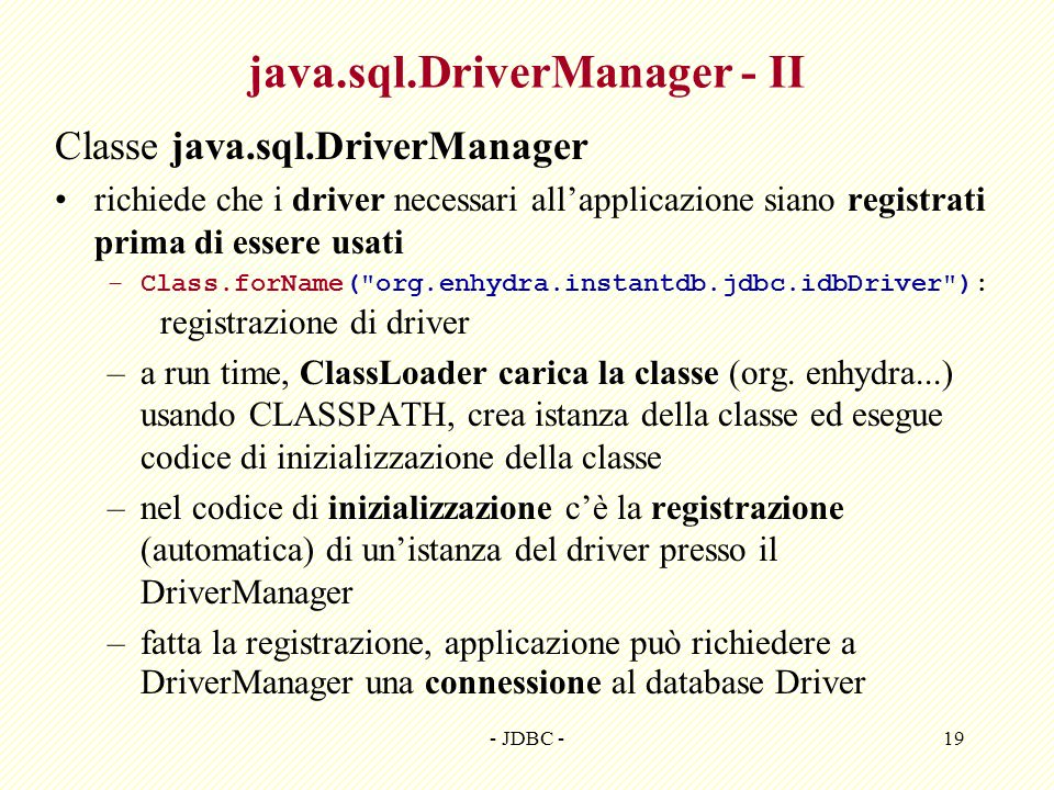 - JDBC -19 java.sql.DriverManager - II Classe java.sql.DriverManager richiede che i driver necessari allapplicazione siano registrati prima di essere
