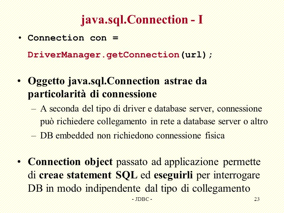 - JDBC -23 java.sql.Connection - I Connection con = DriverManager.getConnection(url); Oggetto java.sql.Connection astrae da particolarità di connessio