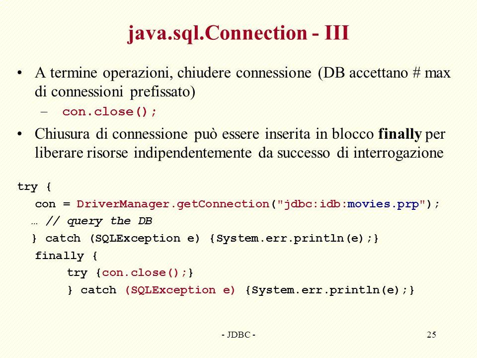 - JDBC -25 java.sql.Connection - III A termine operazioni, chiudere connessione (DB accettano # max di connessioni prefissato) – con.close(); Chiusura di connessione può essere inserita in blocco finally per liberare risorse indipendentemente da successo di interrogazione try { con = DriverManager.getConnection( jdbc:idb:movies.prp ); … // query the DB } catch (SQLException e) {System.err.println(e);} finally { try {con.close();} } catch (SQLException e) {System.err.println(e);}
