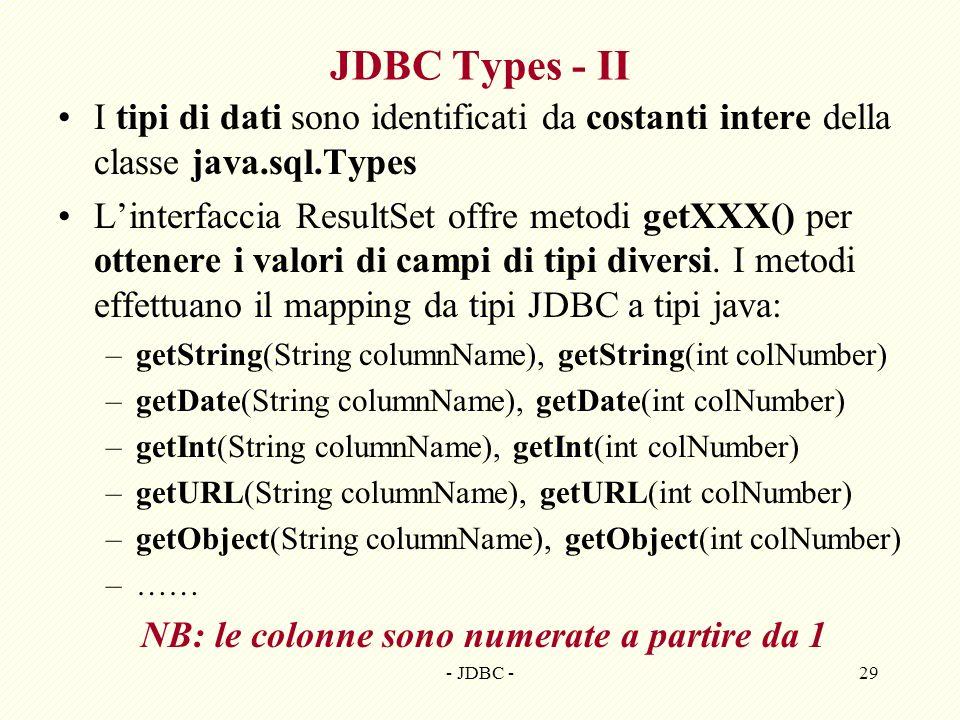 - JDBC -29 JDBC Types - II I tipi di dati sono identificati da costanti intere della classe java.sql.Types Linterfaccia ResultSet offre metodi getXXX() per ottenere i valori di campi di tipi diversi.