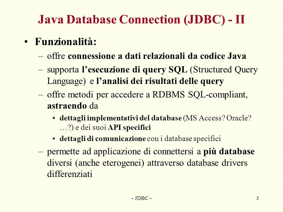 - JDBC -3 Java Database Connection (JDBC) - II Funzionalità: –offre connessione a dati relazionali da codice Java –supporta lesecuzione di query SQL (Structured Query Language) e lanalisi dei risultati delle query –offre metodi per accedere a RDBMS SQL-compliant, astraendo da dettagli implementativi del database (MS Access.