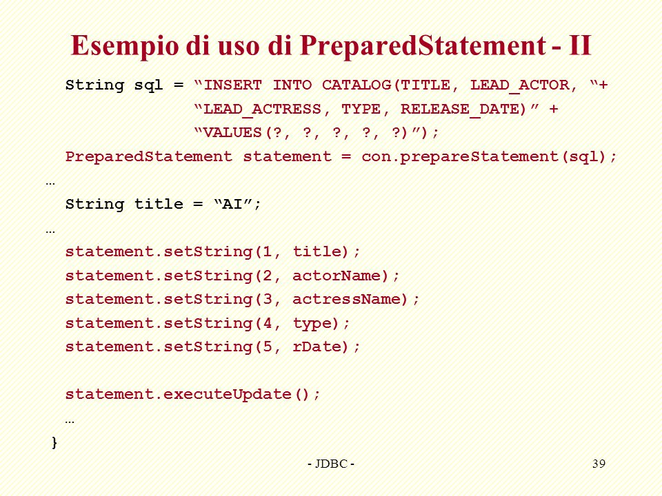 - JDBC -39 Esempio di uso di PreparedStatement - II String sql = INSERT INTO CATALOG(TITLE, LEAD_ACTOR, + LEAD_ACTRESS, TYPE, RELEASE_DATE) + VALUES(?