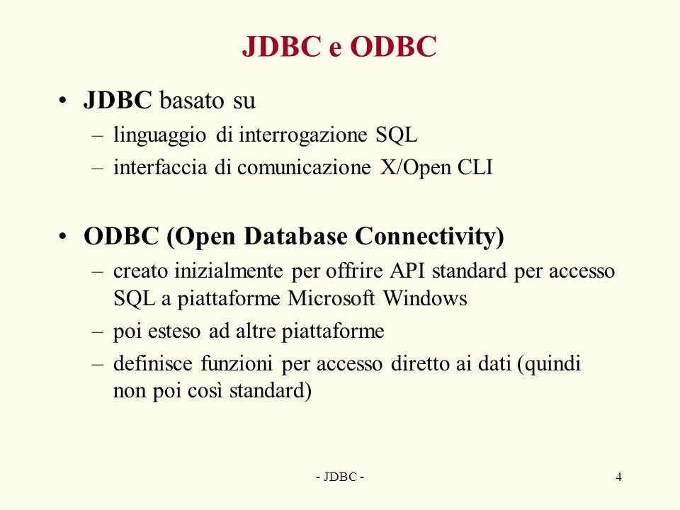 - JDBC -4 JDBC e ODBC JDBC basato su –linguaggio di interrogazione SQL –interfaccia di comunicazione X/Open CLI ODBC (Open Database Connectivity) –creato inizialmente per offrire API standard per accesso SQL a piattaforme Microsoft Windows –poi esteso ad altre piattaforme –definisce funzioni per accesso diretto ai dati (quindi non poi così standard)