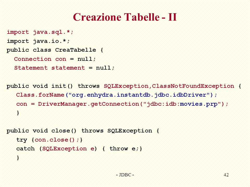 - JDBC -43 Creazione Tabelle - III public void createTables() throws SQLException { statement = con.createStatement(); statement.execute( DROP TABLE CATALOG ); statement.executeUpdate( CREATE TABLE CATALOG + (TITLE VARCHAR(256) PRIMARY KEY NOT NULL, + LEAD_ACTOR VARCHAR(256) NOT NULL, + RELEASE_DATE DATE NOT NULL) ); } Specifico di InstantDB Statement di creazione tabella CATALOG NB: executeUpdate!.