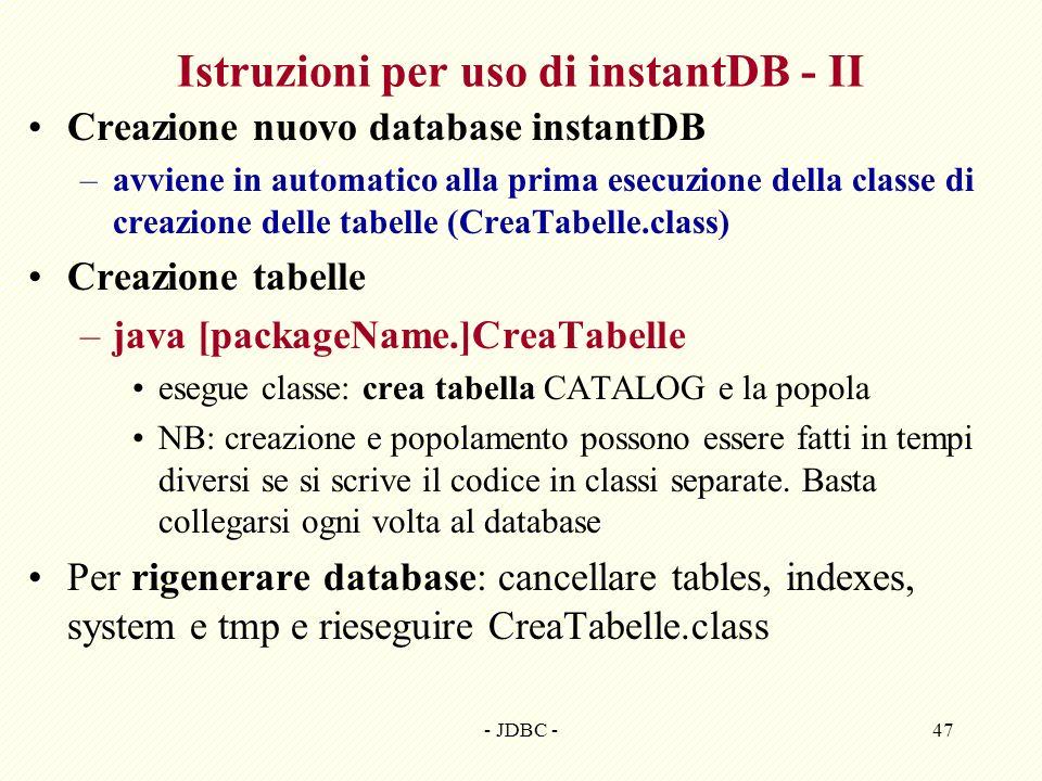 - JDBC -47 Istruzioni per uso di instantDB - II Creazione nuovo database instantDB –avviene in automatico alla prima esecuzione della classe di creazione delle tabelle (CreaTabelle.class) Creazione tabelle –java [packageName.]CreaTabelle esegue classe: crea tabella CATALOG e la popola NB: creazione e popolamento possono essere fatti in tempi diversi se si scrive il codice in classi separate.