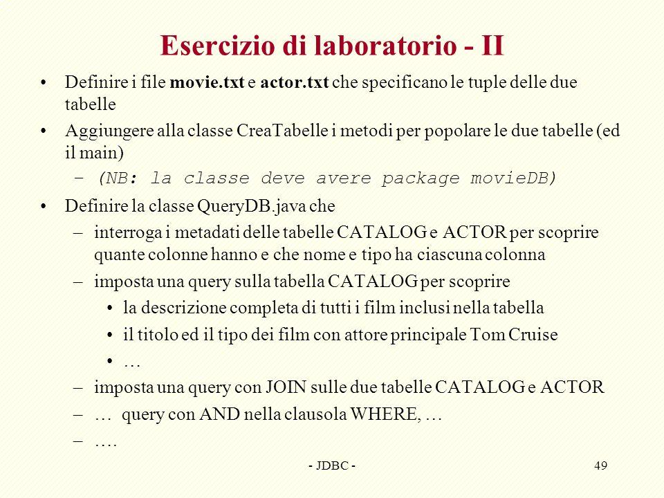 - JDBC -49 Esercizio di laboratorio - II Definire i file movie.txt e actor.txt che specificano le tuple delle due tabelle Aggiungere alla classe CreaTabelle i metodi per popolare le due tabelle (ed il main) –(NB: la classe deve avere package movieDB) Definire la classe QueryDB.java che –interroga i metadati delle tabelle CATALOG e ACTOR per scoprire quante colonne hanno e che nome e tipo ha ciascuna colonna –imposta una query sulla tabella CATALOG per scoprire la descrizione completa di tutti i film inclusi nella tabella il titolo ed il tipo dei film con attore principale Tom Cruise … –imposta una query con JOIN sulle due tabelle CATALOG e ACTOR –… query con AND nella clausola WHERE, … –….