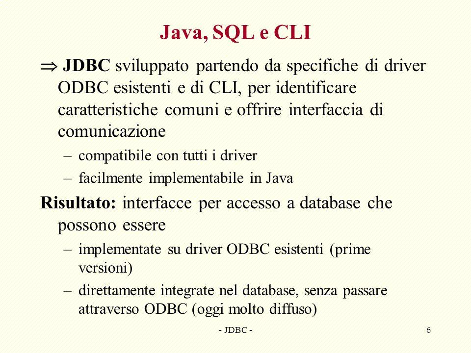 - JDBC -6 Java, SQL e CLI JDBC sviluppato partendo da specifiche di driver ODBC esistenti e di CLI, per identificare caratteristiche comuni e offrire interfaccia di comunicazione –compatibile con tutti i driver –facilmente implementabile in Java Risultato: interfacce per accesso a database che possono essere –implementate su driver ODBC esistenti (prime versioni) –direttamente integrate nel database, senza passare attraverso ODBC (oggi molto diffuso)