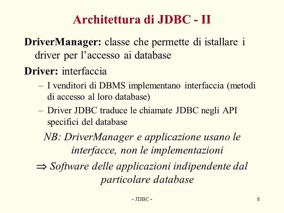 - JDBC -8 Architettura di JDBC - II DriverManager: classe che permette di istallare i driver per laccesso ai database Driver: interfaccia –I venditori di DBMS implementano interfaccia (metodi di accesso al loro database) –Driver JDBC traduce le chiamate JDBC negli API specifici del database NB: DriverManager e applicazione usano le interfacce, non le implementazioni Software delle applicazioni indipendente dal particolare database