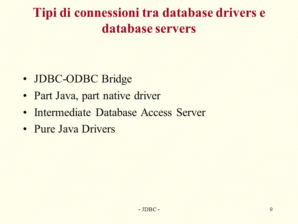 - JDBC -9 Tipi di connessioni tra database drivers e database servers JDBC-ODBC Bridge Part Java, part native driver Intermediate Database Access Serv