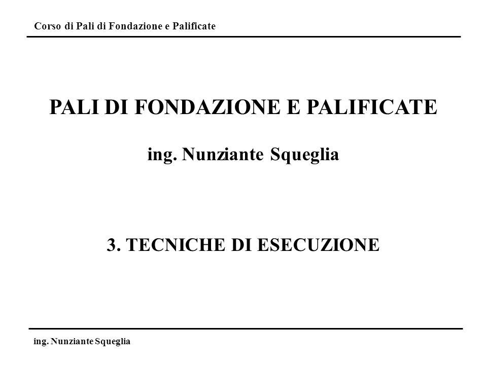Corso di Pali di Fondazione e Palificate ing. Nunziante Squeglia PALI DI FONDAZIONE E PALIFICATE ing. Nunziante Squeglia 3. TECNICHE DI ESECUZIONE