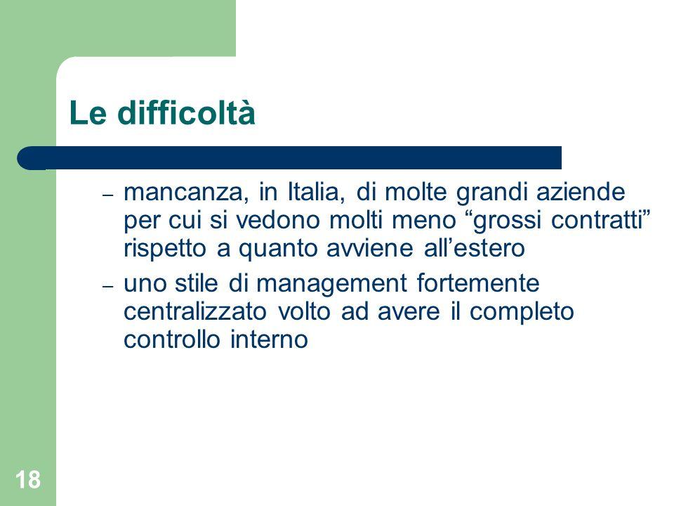 18 Le difficoltà – mancanza, in Italia, di molte grandi aziende per cui si vedono molti meno grossi contratti rispetto a quanto avviene allestero – uno stile di management fortemente centralizzato volto ad avere il completo controllo interno