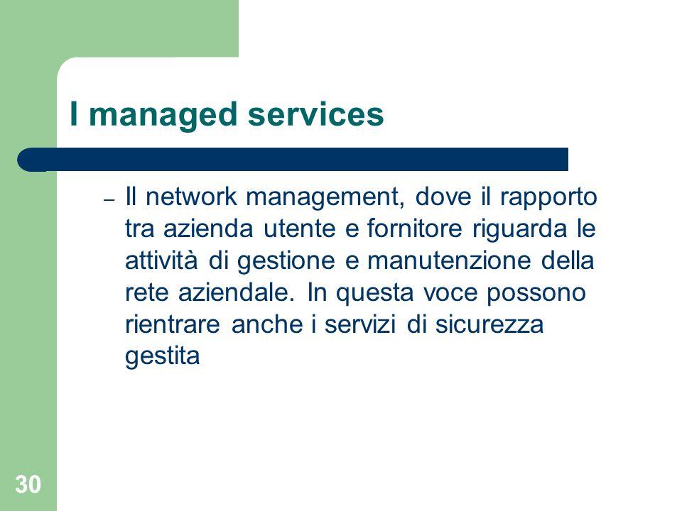 30 I managed services – Il network management, dove il rapporto tra azienda utente e fornitore riguarda le attività di gestione e manutenzione della rete aziendale.